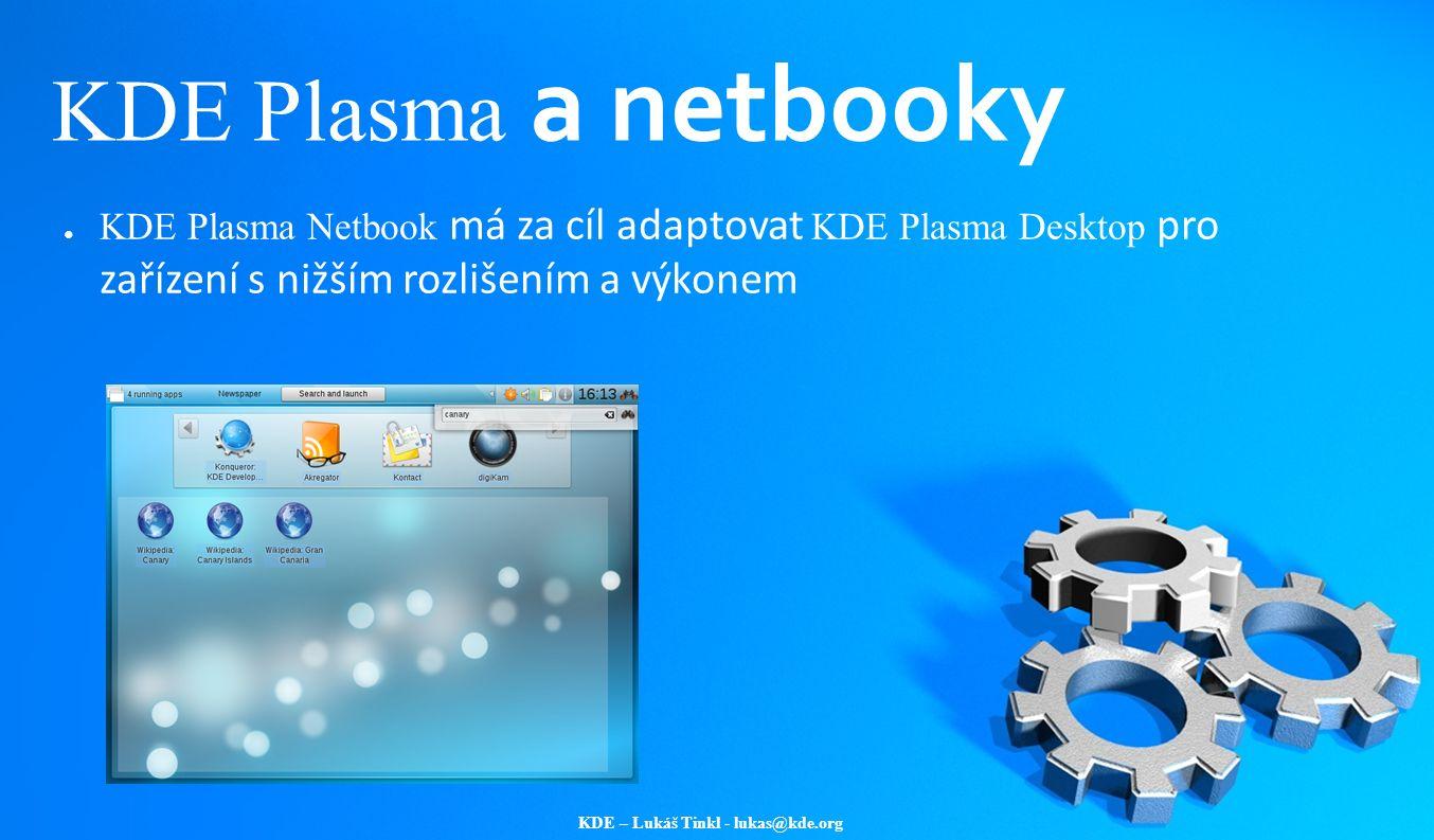 KDE – Lukáš Tinkl - lukas@kde.org KDE Plasma a netbooky ● KDE Plasma Netbook má za cíl adaptovat KDE Plasma Desktop pro zařízení s nižším rozlišením a