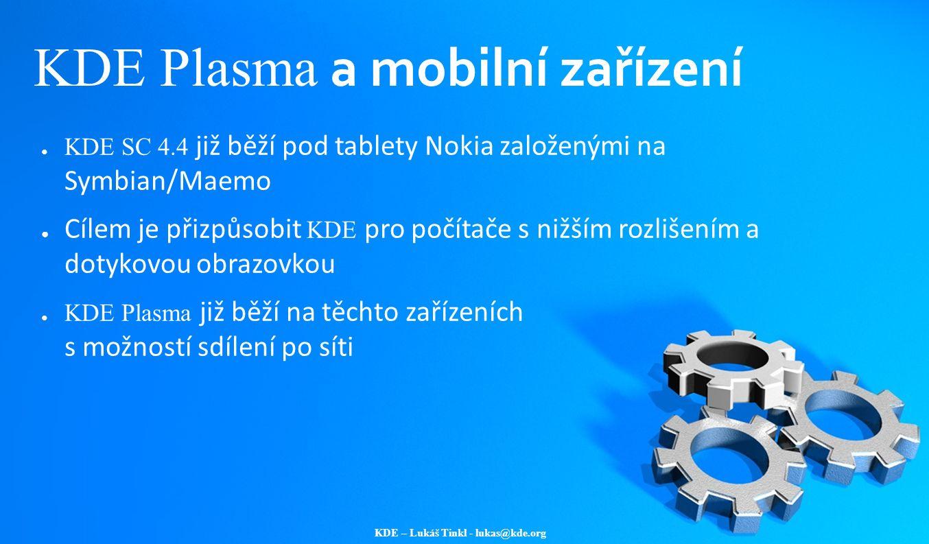 KDE – Lukáš Tinkl - lukas@kde.org KDE Plasma a mobilní zařízení ● KDE SC 4.4 již běží pod tablety Nokia založenými na Symbian/Maemo ● Cílem je přizpůs
