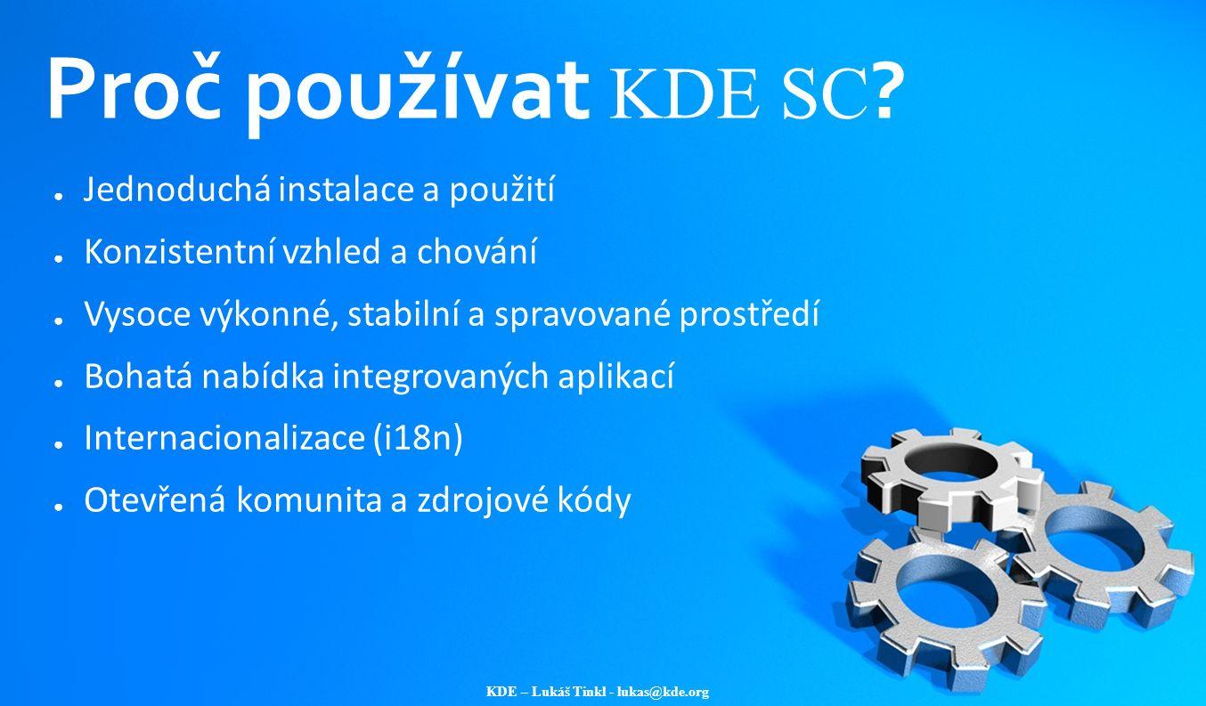 KDE – Lukáš Tinkl - lukas@kde.org Proč používat KDE SC ? ● Jednoduchá instalace a použití ● Konzistentní vzhled a chování ● Vysoce výkonné, stabilní a