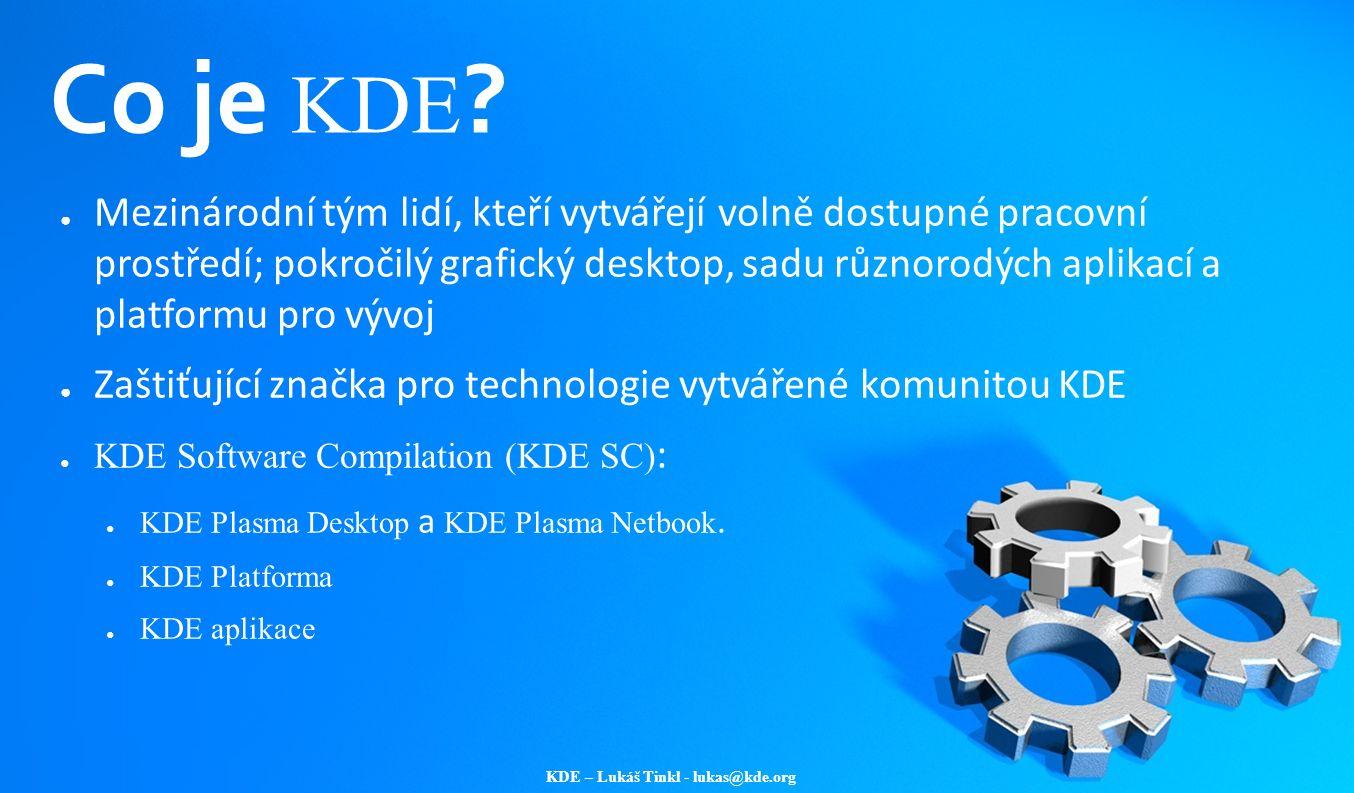 KDE – Lukáš Tinkl - lukas@kde.org Co je KDE ? ● Mezinárodní tým lidí, kteří vytvářejí volně dostupné pracovní prostředí; pokročilý grafický desktop, s