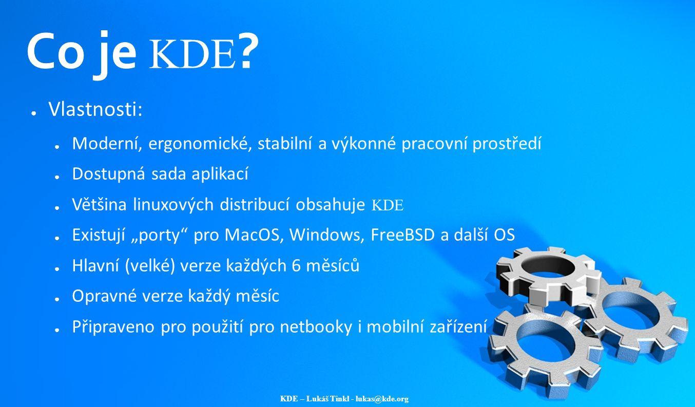 KDE – Lukáš Tinkl - lukas@kde.org Co je KDE ? ● Vlastnosti: ● Moderní, ergonomické, stabilní a výkonné pracovní prostředí ● Dostupná sada aplikací ● V