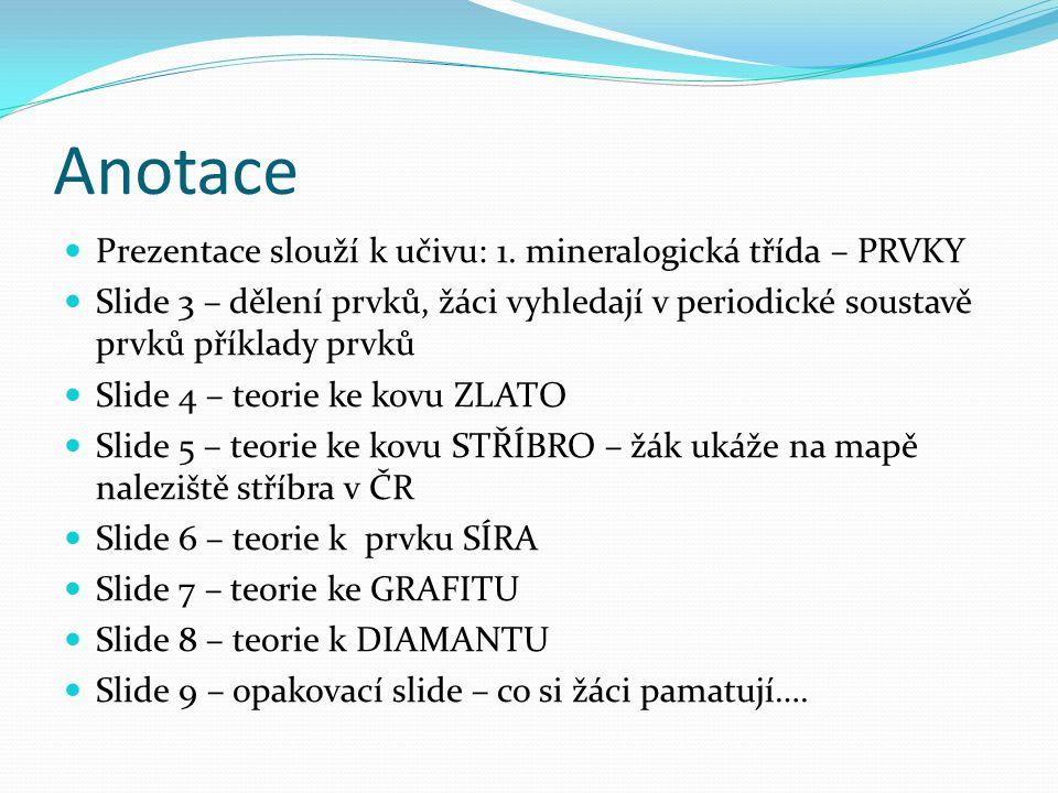 Anotace Prezentace slouží k učivu: 1. mineralogická třída – PRVKY Slide 3 – dělení prvků, žáci vyhledají v periodické soustavě prvků příklady prvků Sl