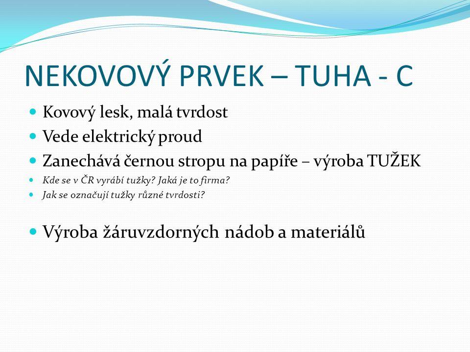 NEKOVOVÝ PRVEK – TUHA - C Kovový lesk, malá tvrdost Vede elektrický proud Zanechává černou stropu na papíře – výroba TUŽEK Kde se v ČR vyrábí tužky.