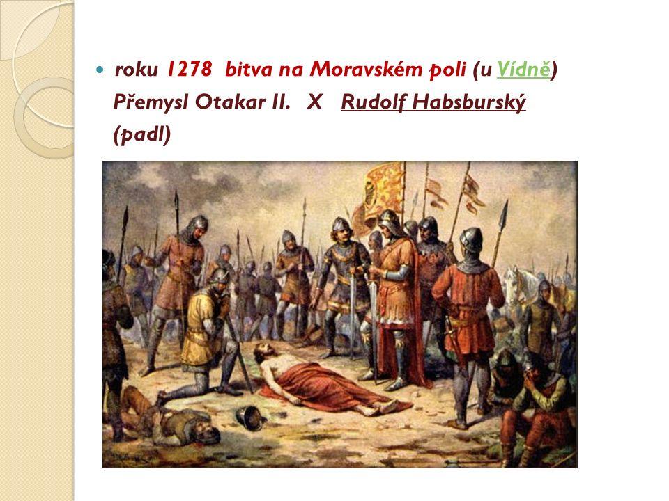roku 1278 bitva na Moravském poli (u Vídně)Vídně Přemysl Otakar II. X Rudolf Habsburský (padl)