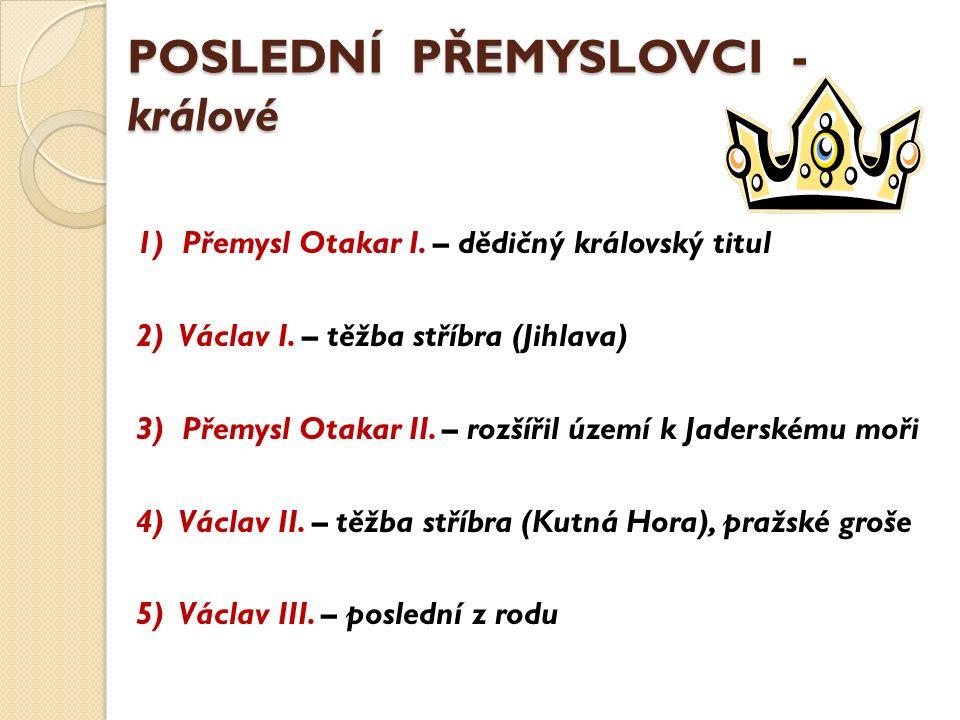 POSLEDNÍ PŘEMYSLOVCI - králové 1) Přemysl Otakar I. – dědičný královský titul 2) Václav I. – těžba stříbra (Jihlava) 3) Přemysl Otakar II. – rozšířil