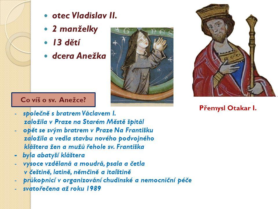 otec Vladislav II. 2 manželky 13 dětí dcera Anežka Přemysl Otakar I. Co víš o sv. Anežce? -společně s bratrem Václavem I. založila v Praze na Starém M