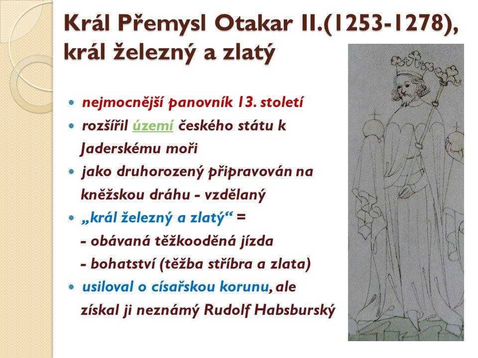 Král Přemysl Otakar II.(1253-1278), král železný a zlatý nejmocnější panovník 13. století rozšířil území českého státu kúzemí Jaderskému moři jako dru