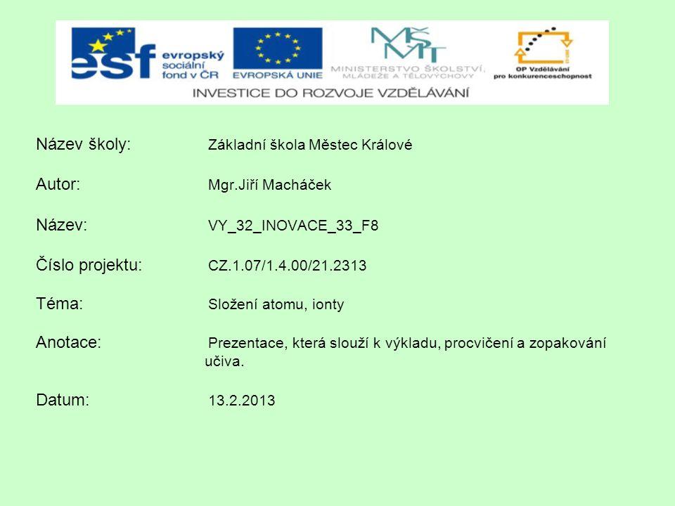 Název školy: Základní škola Městec Králové Autor: Mgr.Jiří Macháček Název: VY_32_INOVACE_33_F8 Číslo projektu: CZ.1.07/1.4.00/21.2313 Téma: Složení at
