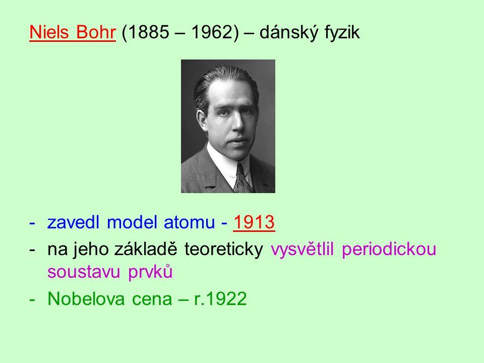 Niels Bohr (1885 – 1962) – dánský fyzik -zavedl model atomu - 1913 -na jeho základě teoreticky vysvětlil periodickou soustavu prvků -Nobelova cena – r