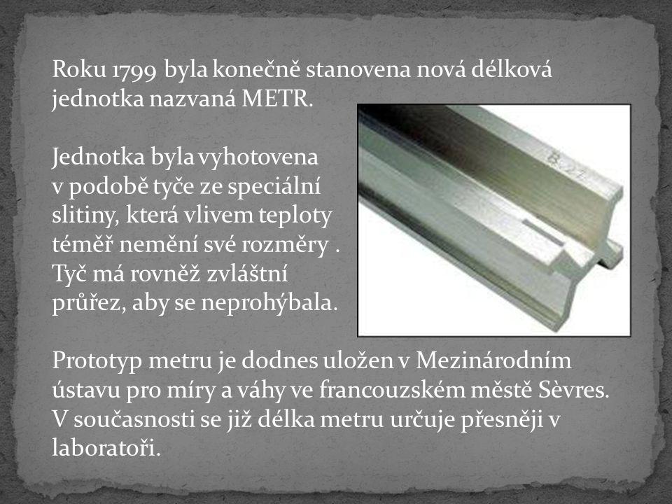Roku 1799 byla konečně stanovena nová délková jednotka nazvaná METR. Jednotka byla vyhotovena v podobě tyče ze speciální slitiny, která vlivem teploty