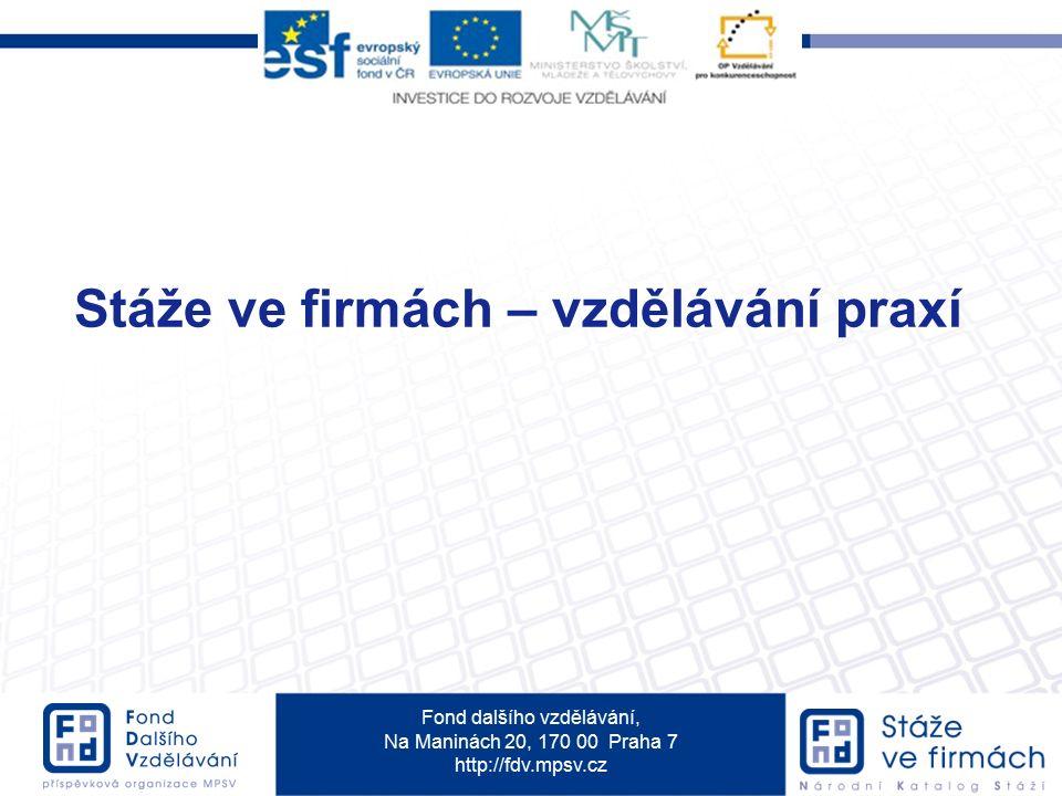 Fond dalšího vzdělávání, Na Maninách 20, 170 00 Praha 7 http://fdv.mpsv.cz Stáže ve firmách – vzdělávání praxí