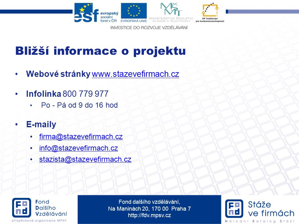Fond dalšího vzdělávání, Na Maninách 20, 170 00 Praha 7 http://fdv.mpsv.cz Webové stránky www.stazevefirmach.czwww.stazevefirmach.cz Infolinka 800 779 977 Po - Pá od 9 do 16 hod E-maily firma@stazevefirmach.cz info@stazevefirmach.cz stazista@stazevefirmach.cz Bližší informace o projektu