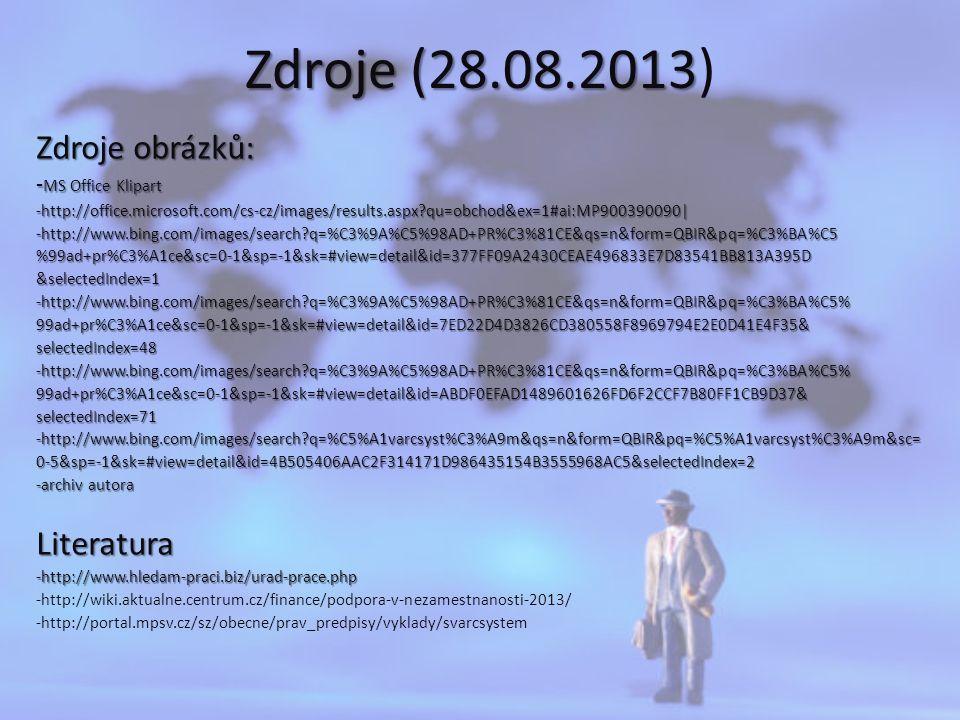 Zdroje (28.08.2013 Zdroje (28.08.2013) Zdroje obrázků: - MS Office Klipart -http://office.microsoft.com/cs-cz/images/results.aspx qu=obchod&ex=1#ai:MP900390090|-http://www.bing.com/images/search q=%C3%9A%C5%98AD+PR%C3%81CE&qs=n&form=QBIR&pq=%C3%BA%C5%99ad+pr%C3%A1ce&sc=0-1&sp=-1&sk=#view=detail&id=377FF09A2430CEAE496833E7D83541BB813A395D&selectedIndex=1-http://www.bing.com/images/search q=%C3%9A%C5%98AD+PR%C3%81CE&qs=n&form=QBIR&pq=%C3%BA%C5%99ad+pr%C3%A1ce&sc=0-1&sp=-1&sk=#view=detail&id=7ED22D4D3826CD380558F8969794E2E0D41E4F35&selectedIndex=48-http://www.bing.com/images/search q=%C3%9A%C5%98AD+PR%C3%81CE&qs=n&form=QBIR&pq=%C3%BA%C5%99ad+pr%C3%A1ce&sc=0-1&sp=-1&sk=#view=detail&id=ABDF0EFAD1489601626FD6F2CCF7B80FF1CB9D37&selectedIndex=71-http://www.bing.com/images/search q=%C5%A1varcsyst%C3%A9m&qs=n&form=QBIR&pq=%C5%A1varcsyst%C3%A9m&sc=0-5&sp=-1&sk=#view=detail&id=4B505406AAC2F314171D986435154B3555968AC5&selectedIndex=2 -archiv autora Literatura-http://www.hledam-praci.biz/urad-prace.php -http://wiki.aktualne.centrum.cz/finance/podpora-v-nezamestnanosti-2013/ -http://portal.mpsv.cz/sz/obecne/prav_predpisy/vyklady/svarcsystem