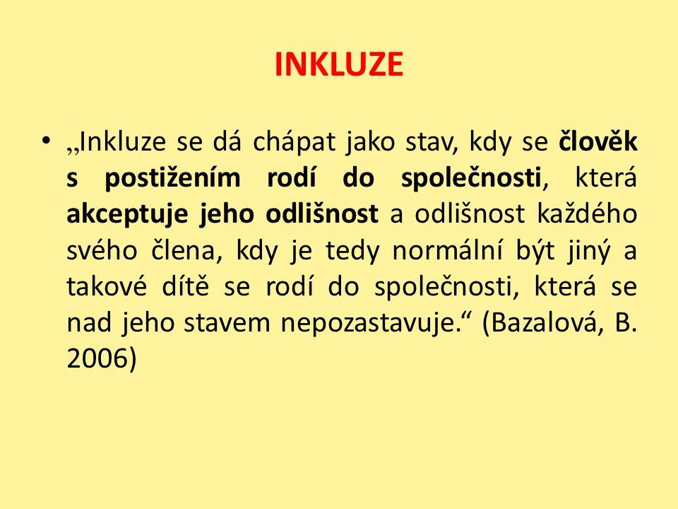 """INKLUZE """" Inkluze se dá chápat jako stav, kdy se člověk s postižením rodí do společnosti, která akceptuje jeho odlišnost a odlišnost každého svého člena, kdy je tedy normální být jiný a takové dítě se rodí do společnosti, která se nad jeho stavem nepozastavuje. (Bazalová, B."""