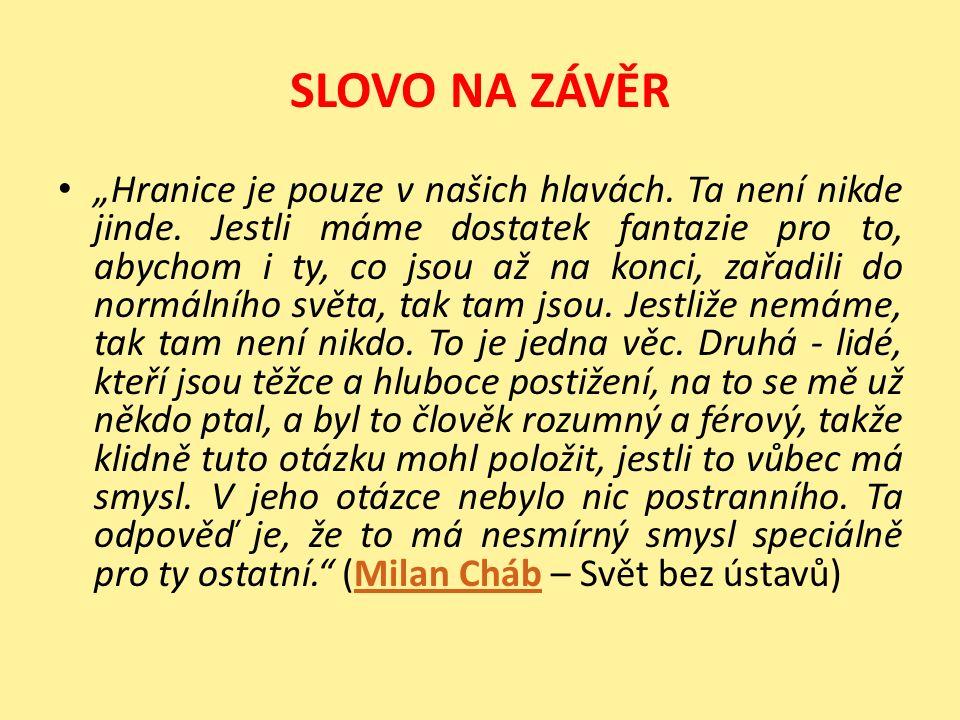 """SLOVO NA ZÁVĚR """"Hranice je pouze v našich hlavách. Ta není nikde jinde. Jestli máme dostatek fantazie pro to, abychom i ty, co jsou až na konci, zařad"""