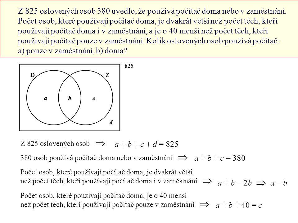 Dosadíme z (2) do (1): 380 + d = 825 ⇒ d = 445 Dosadíme z (3) do (2): b + b + c = 380 ⇒ 2b + c = 380 (  ) Dosadíme z (3) do (4): b + b + 40 = c ⇒ 2b + 40 = c (   ) Dosadíme z (   ) do (  ): 2b + 2b + 40 = 380 ⇒ 4b = 340 ⇒ b = 85 Dosadíme do (3): a = 85 Dosadíme do (   ): c = 2b + 40 = 2.85 + 40 = 210 Pouze v zaměstnání používá počítač 210 lidí (množina c).