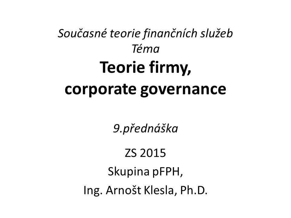 Současné teorie finančních služeb Téma Teorie firmy, corporate governance 9.přednáška ZS 2015 Skupina pFPH, Ing. Arnošt Klesla, Ph.D.