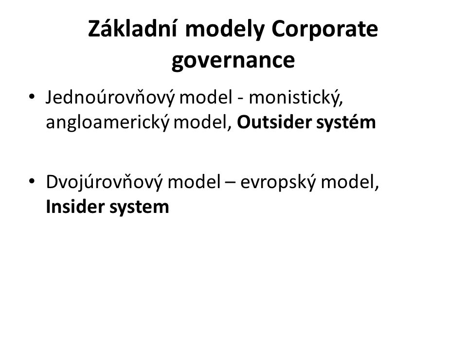 Základní modely Corporate governance Jednoúrovňový model - monistický, angloamerický model, Outsider systém Dvojúrovňový model – evropský model, Insid