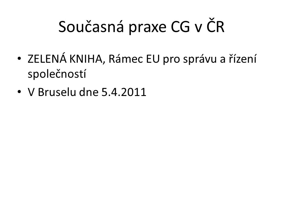 Současná praxe CG v ČR ZELENÁ KNIHA, Rámec EU pro správu a řízení společností V Bruselu dne 5.4.2011