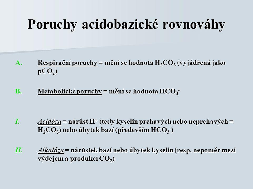 Poruchy acidobazické rovnováhy A.Respirační poruchy = mění se hodnota H 2 CO 3 (vyjádřená jako pCO 2 ) B.Metabolické poruchy = mění se hodnota HCO 3 - I.Acidóza = nárůst H + (tedy kyselin prchavých nebo neprchavých = H 2 CO 3 ) nebo úbytek bazí (především HCO 3 - ) II.Alkalóza = nárůstek bazí nebo úbytek kyselin (resp.