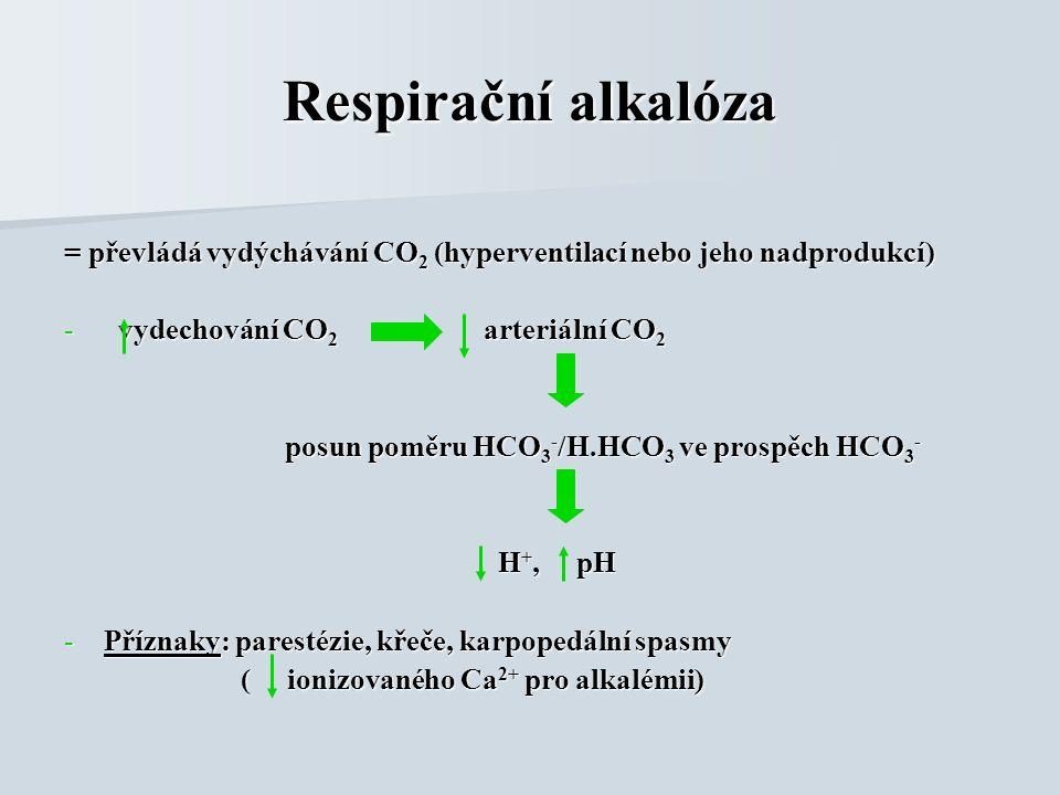 = převládá vydýchávání CO 2 (hyperventilací nebo jeho nadprodukcí) - vydechování CO 2 arteriální CO 2 posun poměru HCO 3 - /H.HCO 3 ve prospěch HCO 3 - posun poměru HCO 3 - /H.HCO 3 ve prospěch HCO 3 - H +, pH H +, pH -Příznaky: parestézie, křeče, karpopedální spasmy ( ionizovaného Ca 2+ pro alkalémii) ( ionizovaného Ca 2+ pro alkalémii) Respirační alkalóza
