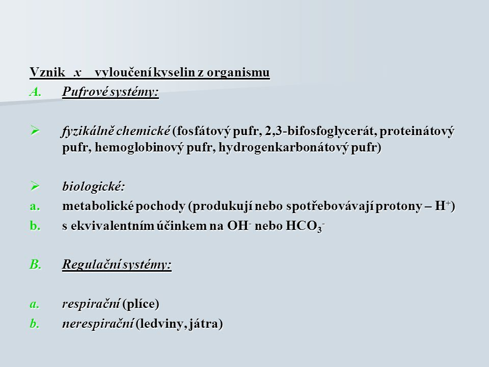 Vznik x vyloučení kyselin z organismu A.Pufrové systémy:  fyzikálně chemické (fosfátový pufr, 2,3-bifosfoglycerát, proteinátový pufr, hemoglobinový pufr, hydrogenkarbonátový pufr)  biologické: a.metabolické pochody (produkují nebo spotřebovávají protony – H + ) b.s ekvivalentním účinkem na OH - nebo HCO 3 - B.Regulační systémy: a.respirační (plíce) b.nerespirační (ledviny, játra)