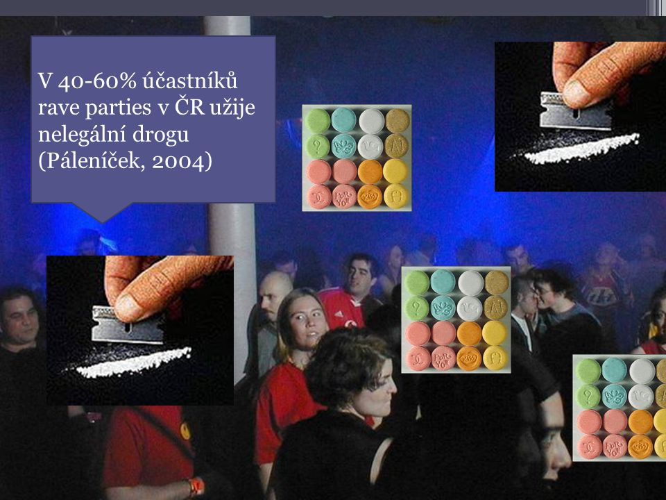 V 40-60% účastníků rave parties v ČR užije nelegální drogu (Páleníček, 2004)