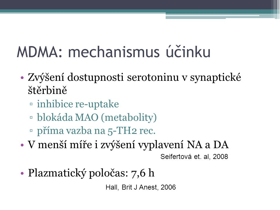 MDMA: mechanismus účinku Zvýšení dostupnosti serotoninu v synaptické štěrbině ▫inhibice re-uptake ▫blokáda MAO (metabolity) ▫příma vazba na 5-TH2 rec.