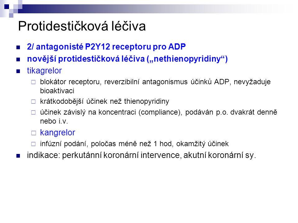 """Protidestičková léčiva 2/ antagonisté P2Y12 receptoru pro ADP novější protidestičková léčiva (""""nethienopyridiny ) tikagrelor  blokátor receptoru, reverzibilní antagonismus účinků ADP, nevyžaduje bioaktivaci  krátkodobější účinek než thienopyridiny  účinek závislý na koncentraci (compliance), podáván p.o."""