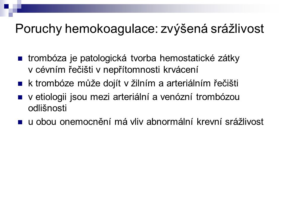Poruchy hemokoagulace: zvýšená srážlivost trombóza je patologická tvorba hemostatické zátky v cévním řečišti v nepřítomnosti krvácení k trombóze může dojít v žilním a arteriálním řečišti v etiologii jsou mezi arteriální a venózní trombózou odlišnosti u obou onemocnění má vliv abnormální krevní srážlivost