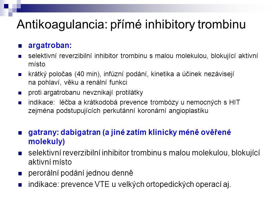 Antikoagulancia: přímé inhibitory trombinu argatroban: selektivní reverzibilní inhibitor trombinu s malou molekulou, blokující aktivní místo krátký poločas (40 min), infúzní podání, kinetika a účinek nezávisejí na pohlaví, věku a renální funkci proti argatrobanu nevznikají protilátky indikace: léčba a krátkodobá prevence trombózy u nemocných s HIT zejména podstupujících perkutánní koronární angioplastiku gatrany: dabigatran (a jiné zatím klinicky méně ověřené molekuly) selektivní reverzibilní inhibitor trombinu s malou molekulou, blokující aktivní místo perorální podání jednou denně indikace: prevence VTE u velkých ortopedických operací aj.