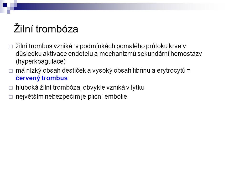 Žilní trombóza  žilní trombus vzniká v podmínkách pomalého průtoku krve v důsledku aktivace endotelu a mechanizmů sekundární hemostázy (hyperkoagulace)  má nízký obsah destiček a vysoký obsah fibrinu a erytrocytů = červený trombus  hluboká žilní trombóza, obvykle vzniká v lýtku  největším nebezpečím je plicní embolie