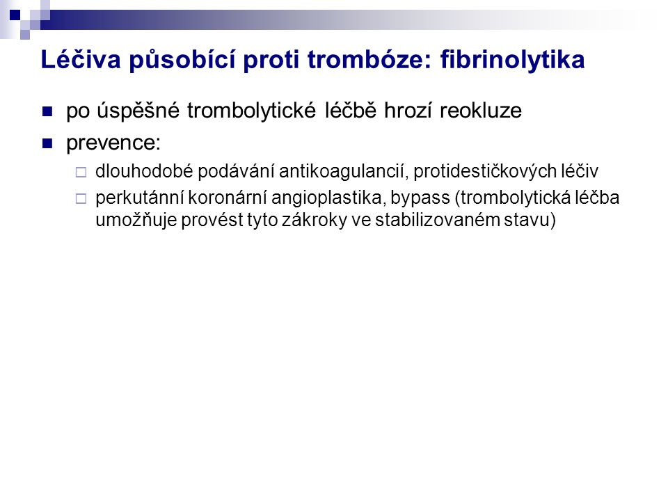 po úspěšné trombolytické léčbě hrozí reokluze prevence:  dlouhodobé podávání antikoagulancií, protidestičkových léčiv  perkutánní koronární angioplastika, bypass (trombolytická léčba umožňuje provést tyto zákroky ve stabilizovaném stavu) Léčiva působící proti trombóze: fibrinolytika