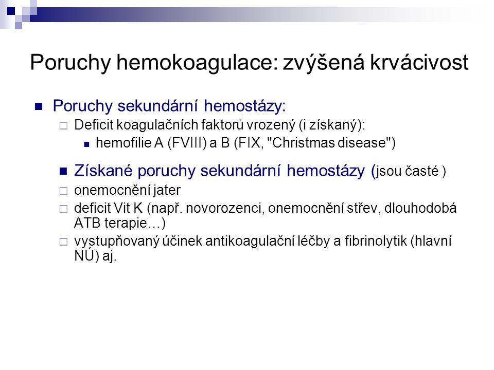 Poruchy hemokoagulace: zvýšená krvácivost Poruchy sekundární hemostázy:  Deficit koagulačních faktorů vrozený (i získaný): hemofilie A (FVIII) a B (FIX, Christmas disease ) Získané poruchy sekundární hemostázy ( jsou časté )  onemocnění jater  deficit Vit K (např.