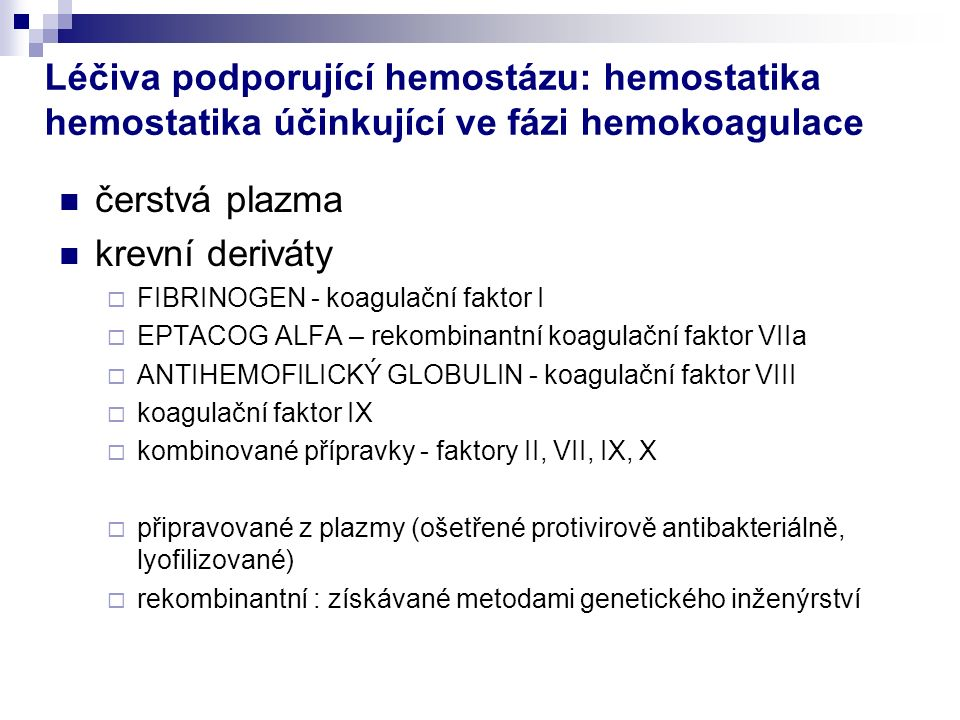 Léčiva podporující hemostázu: hemostatika hemostatika účinkující ve fázi hemokoagulace čerstvá plazma krevní deriváty  FIBRINOGEN - koagulační faktor I  EPTACOG ALFA – rekombinantní koagulační faktor VIIa  ANTIHEMOFILICKÝ GLOBULIN - koagulační faktor VIII  koagulační faktor IX  kombinované přípravky - faktory II, VII, IX, X  připravované z plazmy (ošetřené protivirově antibakteriálně, lyofilizované)  rekombinantní : získávané metodami genetického inženýrství