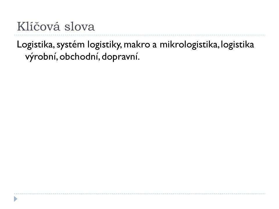 Klíčová slova Logistika, systém logistiky, makro a mikrologistika, logistika výrobní, obchodní, dopravní.