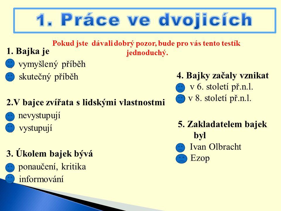 1. Bajka je a) vymyšlený příběh b) skutečný příběh 2.V bajce zvířata s lidskými vlastnostmi a) nevystupují b) vystupují 3. Úkolem bajek bývá a) ponauč