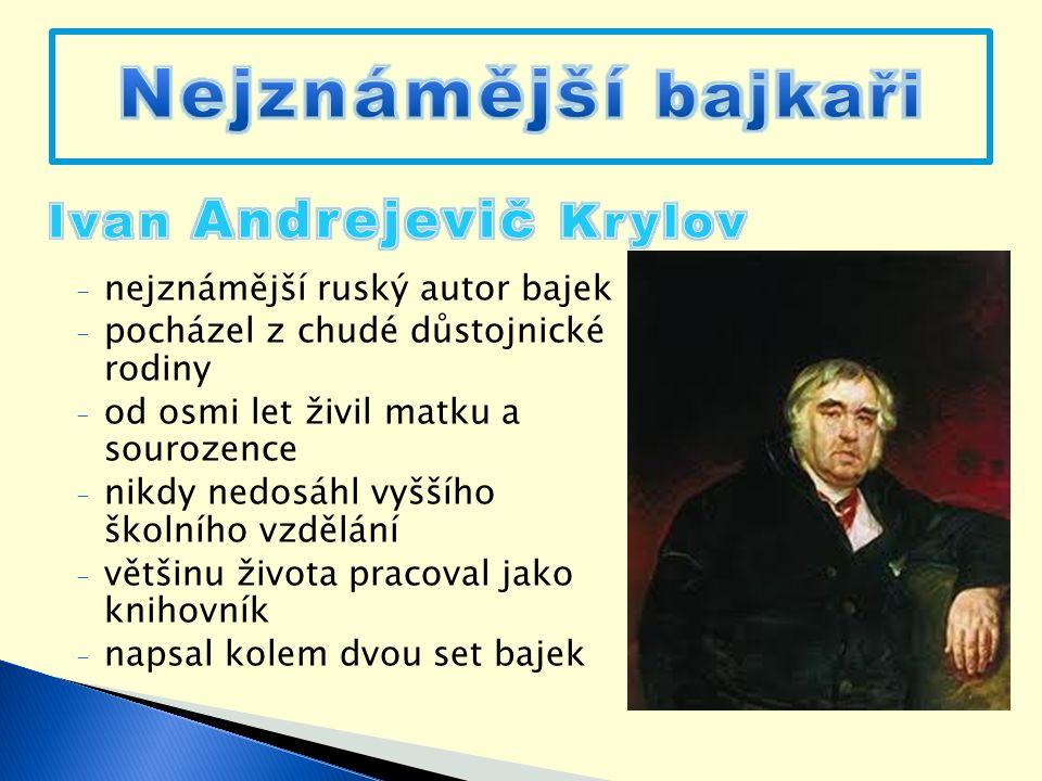 - nejznámější ruský autor bajek - pocházel z chudé důstojnické rodiny - od osmi let živil matku a sourozence - nikdy nedosáhl vyššího školního vzdělání - většinu života pracoval jako knihovník - napsal kolem dvou set bajek