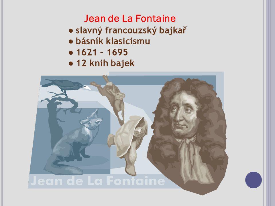 Jean de La Fontaine ● slavný francouzský bajkař ● básník klasicismu ● 1621 – 1695 ● 12 knih bajek