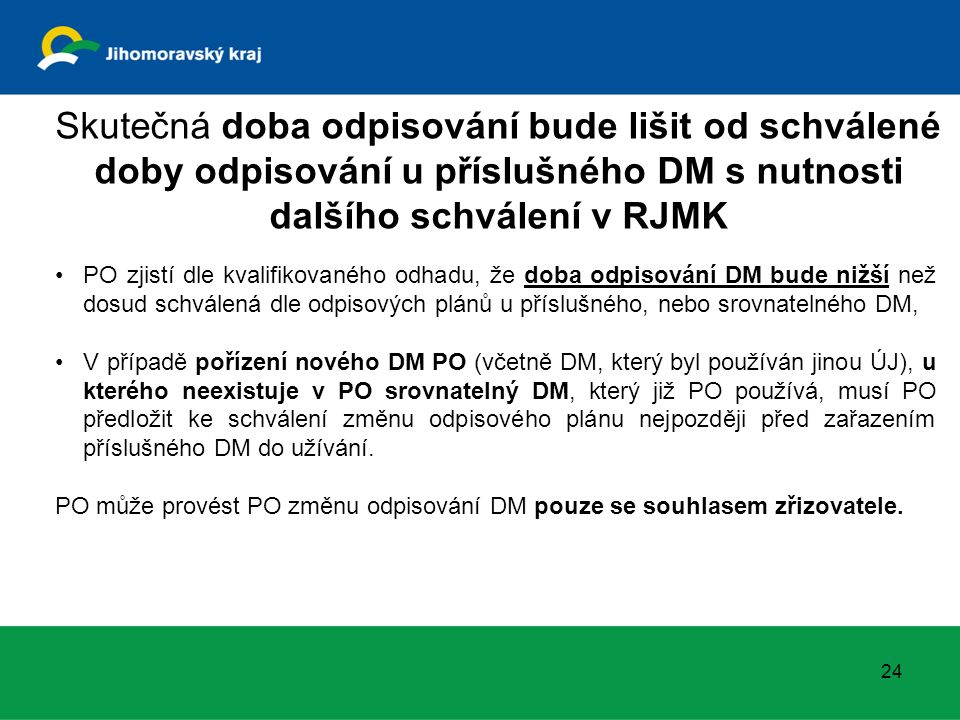 24 Skutečná doba odpisování bude lišit od schválené doby odpisování u příslušného DM s nutnosti dalšího schválení v RJMK PO zjistí dle kvalifikovaného odhadu, že doba odpisování DM bude nižší než dosud schválená dle odpisových plánů u příslušného, nebo srovnatelného DM, V případě pořízení nového DM PO (včetně DM, který byl používán jinou ÚJ), u kterého neexistuje v PO srovnatelný DM, který již PO používá, musí PO předložit ke schválení změnu odpisového plánu nejpozději před zařazením příslušného DM do užívání.