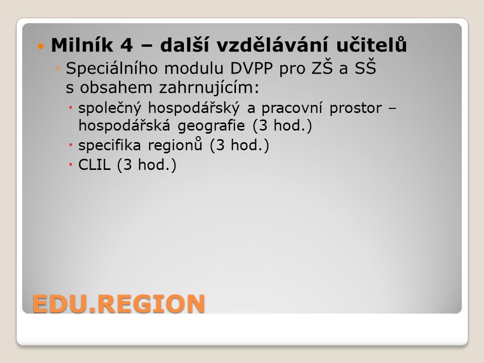 EDU.REGION Milník 4 – další vzdělávání učitelů ◦Speciálního modulu DVPP pro ZŠ a SŠ s obsahem zahrnujícím:  společný hospodářský a pracovní prostor – hospodářská geografie (3 hod.)  specifika regionů (3 hod.)  CLIL (3 hod.)
