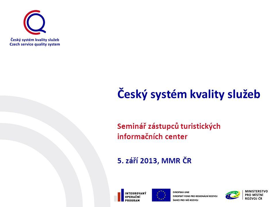 Český systém kvality služeb Seminář zástupců turistických informačních center 5. září 2013, MMR ČR
