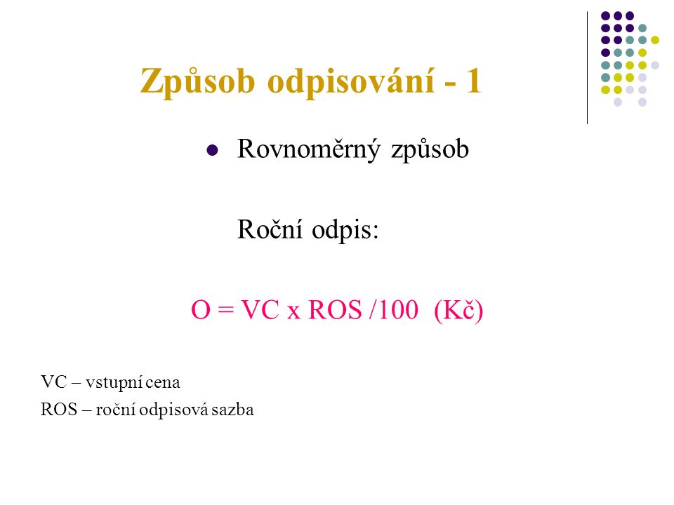 Způsob odpisování - 1 Rovnoměrný způsob Roční odpis: O = VC x ROS /100 (Kč) VC – vstupní cena ROS – roční odpisová sazba