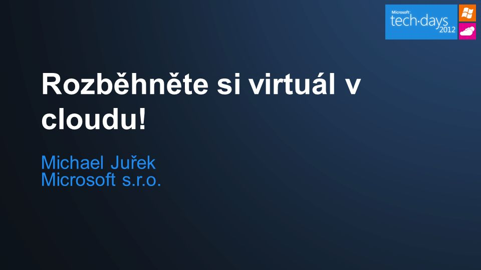 Michael Juřek Microsoft s.r.o. Rozběhněte si virtuál v cloudu!