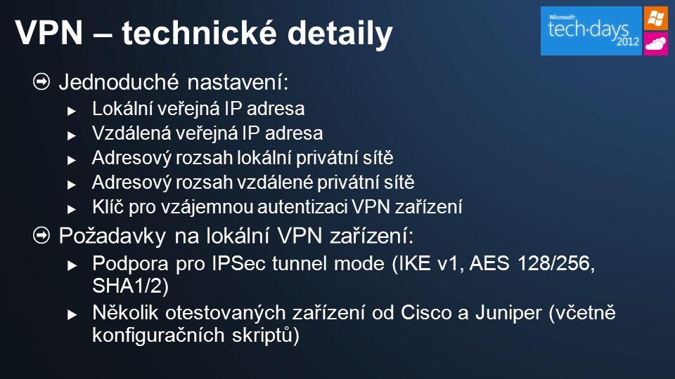 Jednoduché nastavení:  Lokální veřejná IP adresa  Vzdálená veřejná IP adresa  Adresový rozsah lokální privátní sítě  Adresový rozsah vzdálené privátní sítě  Klíč pro vzájemnou autentizaci VPN zařízení Požadavky na lokální VPN zařízení:  Podpora pro IPSec tunnel mode (IKE v1, AES 128/256, SHA1/2)  Několik otestovaných zařízení od Cisco a Juniper (včetně konfiguračních skriptů) VPN – technické detaily
