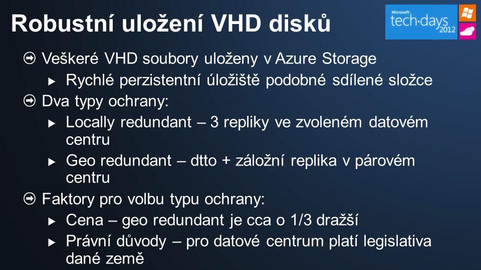 Veškeré VHD soubory uloženy v Azure Storage  Rychlé perzistentní úložiště podobné sdílené složce Dva typy ochrany:  Locally redundant – 3 repliky ve zvoleném datovém centru  Geo redundant – dtto + záložní replika v párovém centru Faktory pro volbu typu ochrany:  Cena – geo redundant je cca o 1/3 dražší  Právní důvody – pro datové centrum platí legislativa dané země Robustní uložení VHD disků