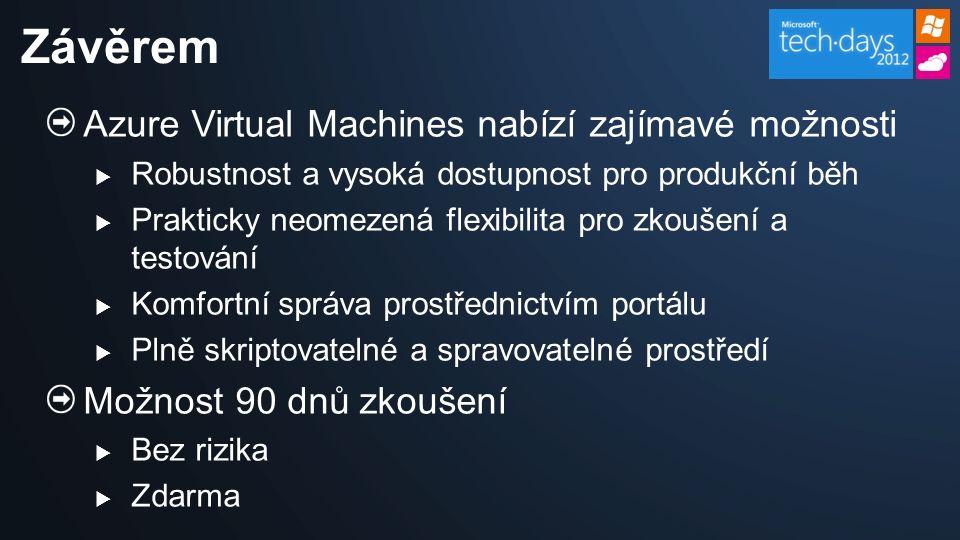 Azure Virtual Machines nabízí zajímavé možnosti  Robustnost a vysoká dostupnost pro produkční běh  Prakticky neomezená flexibilita pro zkoušení a testování  Komfortní správa prostřednictvím portálu  Plně skriptovatelné a spravovatelné prostředí Možnost 90 dnů zkoušení  Bez rizika  Zdarma Závěrem