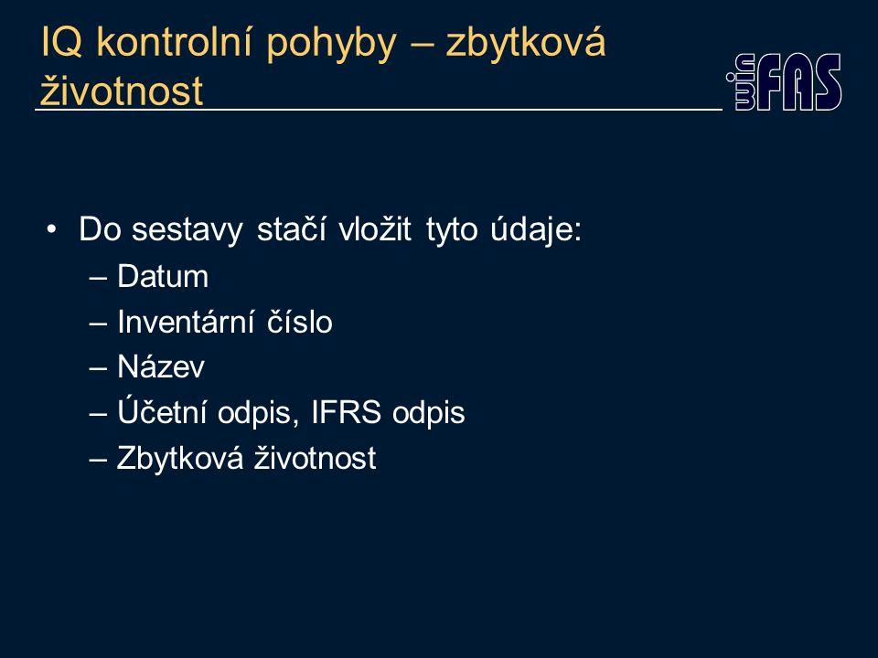 IQ kontrolní pohyby – zbytková životnost Do sestavy stačí vložit tyto údaje: –Datum –Inventární číslo –Název –Účetní odpis, IFRS odpis –Zbytková život