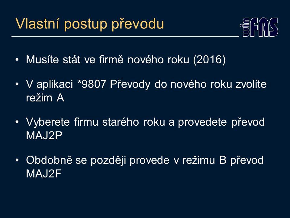 Vlastní postup převodu Musíte stát ve firmě nového roku (2016) V aplikaci *9807 Převody do nového roku zvolíte režim A Vyberete firmu starého roku a provedete převod MAJ2P Obdobně se později provede v režimu B převod MAJ2F