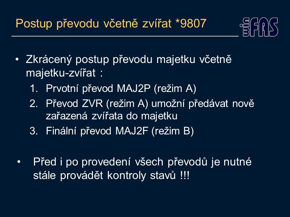 Postup převodu včetně zvířat *9807 Zkrácený postup převodu majetku včetně majetku-zvířat : 1.Prvotní převod MAJ2P (režim A) 2.Převod ZVR (režim A) umožní předávat nově zařazená zvířata do majetku 3.Finální převod MAJ2F (režim B) Před i po provedení všech převodů je nutné stále provádět kontroly stavů !!!